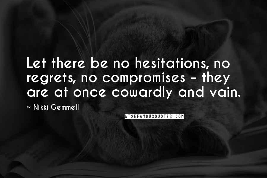 Nikki Gemmell quotes: Let there be no hesitations, no regrets, no compromises - they are at once cowardly and vain.