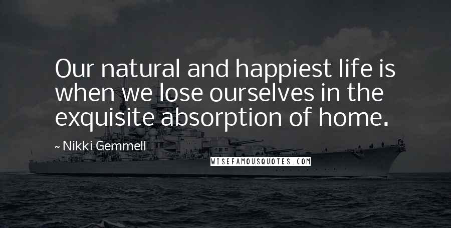 Nikki Gemmell quotes: Our natural and happiest life is when we lose ourselves in the exquisite absorption of home.