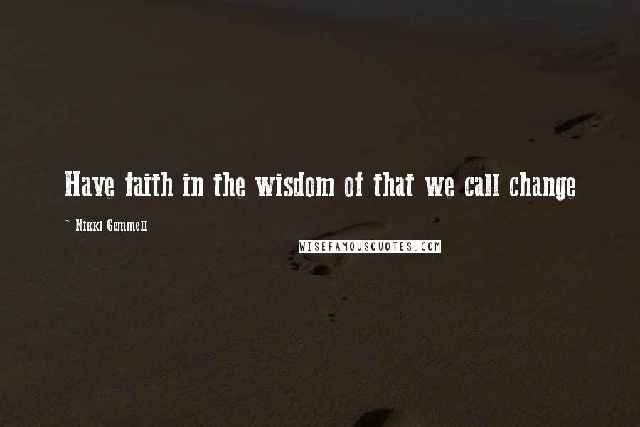 Nikki Gemmell quotes: Have faith in the wisdom of that we call change