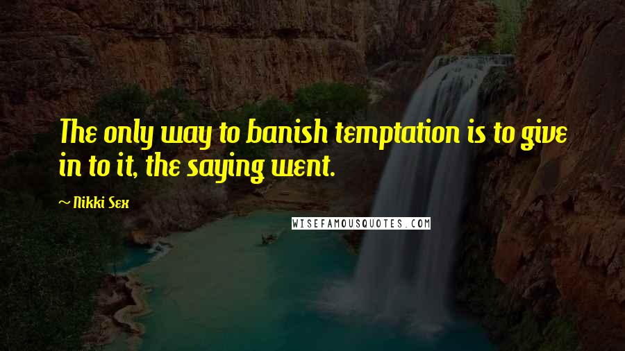 Nikki Sex quotes: The only way to banish temptation is to give in to it, the saying went.
