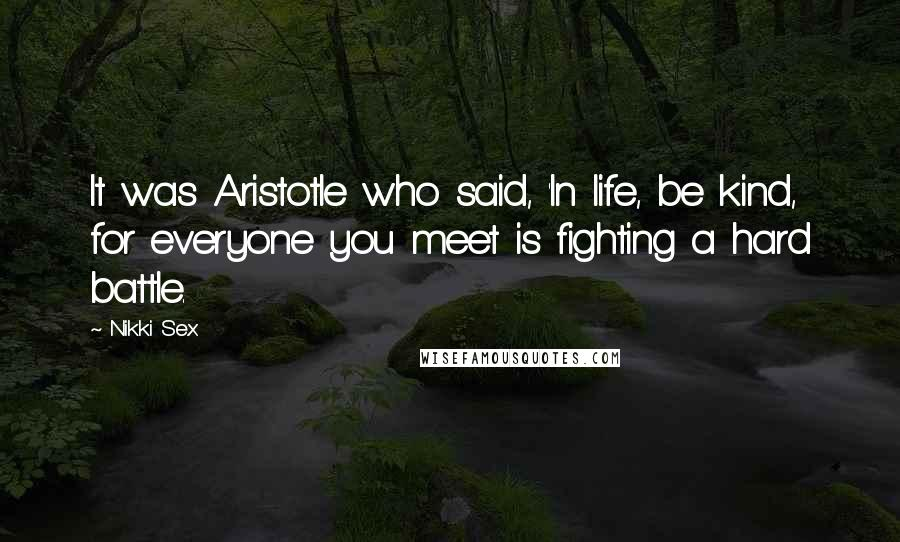 Nikki Sex quotes: It was Aristotle who said, 'In life, be kind, for everyone you meet is fighting a hard battle.