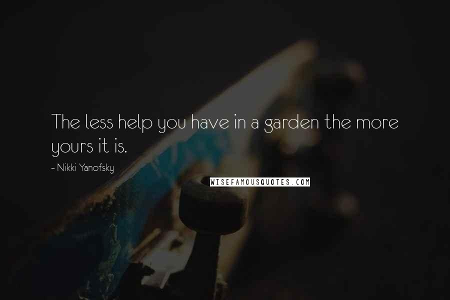 Nikki Yanofsky quotes: The less help you have in a garden the more yours it is.