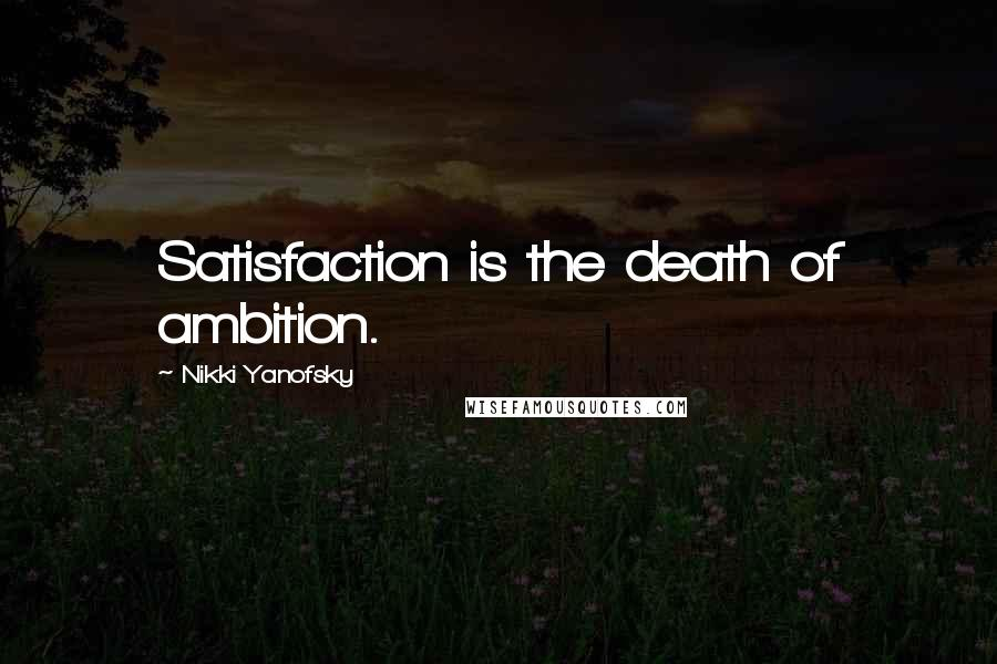 Nikki Yanofsky quotes: Satisfaction is the death of ambition.
