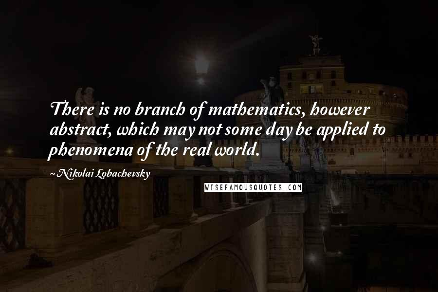 Nikolai Lobachevsky quotes: There is no branch of mathematics, however abstract, which may not some day be applied to phenomena of the real world.