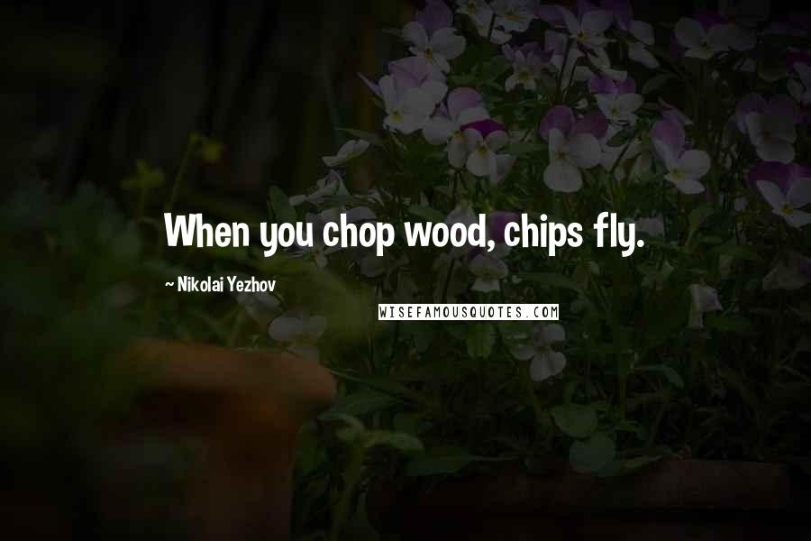 Nikolai Yezhov quotes: When you chop wood, chips fly.