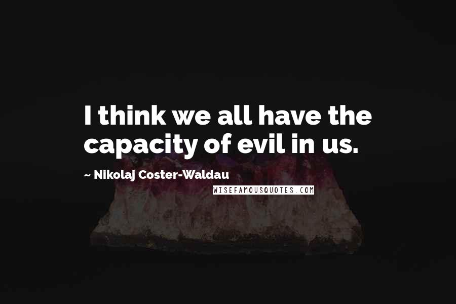 Nikolaj Coster-Waldau quotes: I think we all have the capacity of evil in us.
