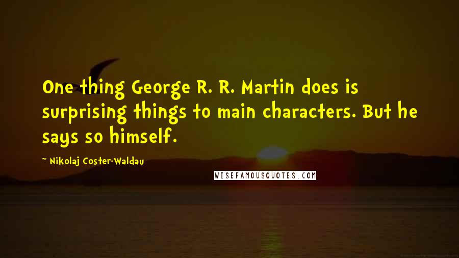 Nikolaj Coster-Waldau quotes: One thing George R. R. Martin does is surprising things to main characters. But he says so himself.