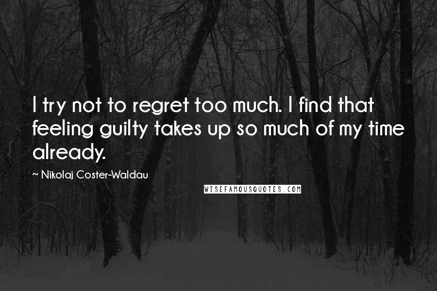 Nikolaj Coster-Waldau quotes: I try not to regret too much. I find that feeling guilty takes up so much of my time already.