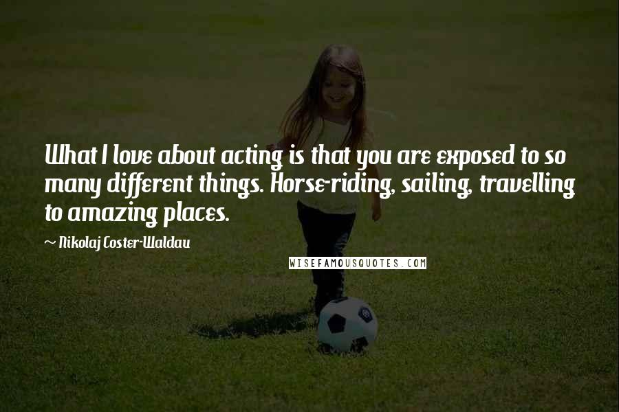 Nikolaj Coster-Waldau quotes: What I love about acting is that you are exposed to so many different things. Horse-riding, sailing, travelling to amazing places.