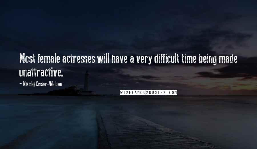 Nikolaj Coster-Waldau quotes: Most female actresses will have a very difficult time being made unattractive.
