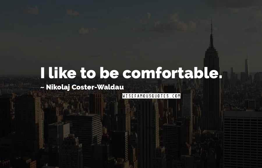 Nikolaj Coster-Waldau quotes: I like to be comfortable.