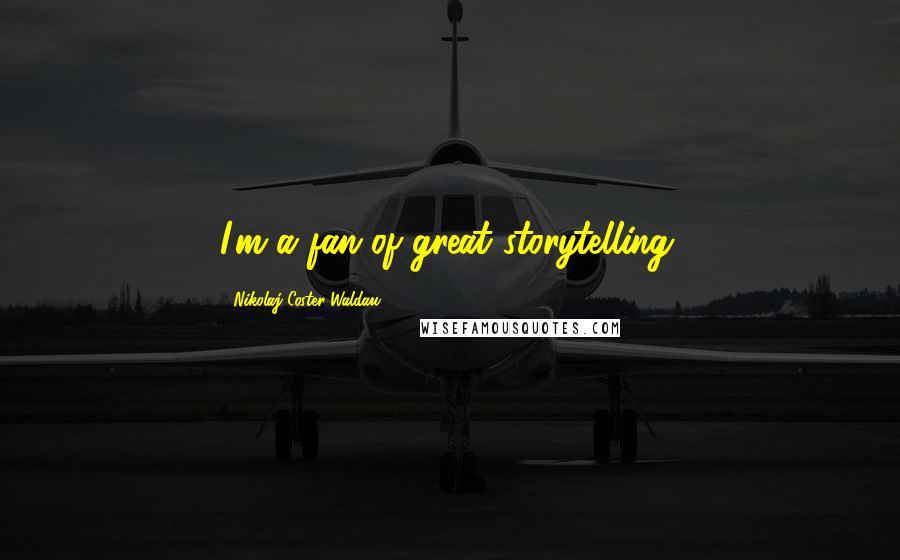 Nikolaj Coster-Waldau quotes: I'm a fan of great storytelling.