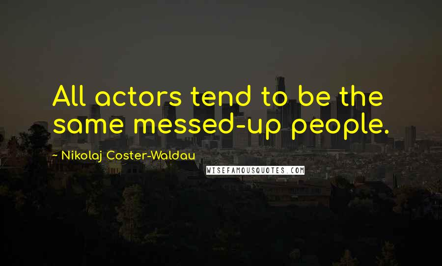 Nikolaj Coster-Waldau quotes: All actors tend to be the same messed-up people.