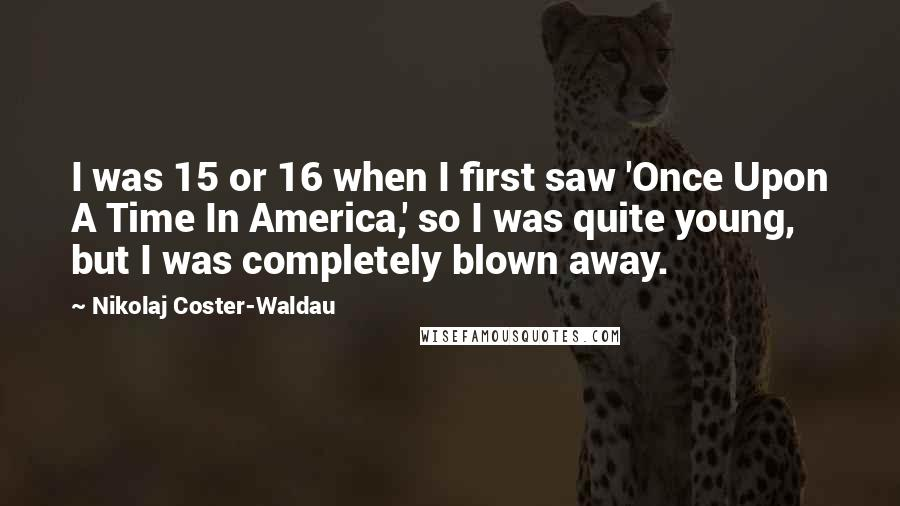 Nikolaj Coster-Waldau quotes: I was 15 or 16 when I first saw 'Once Upon A Time In America,' so I was quite young, but I was completely blown away.