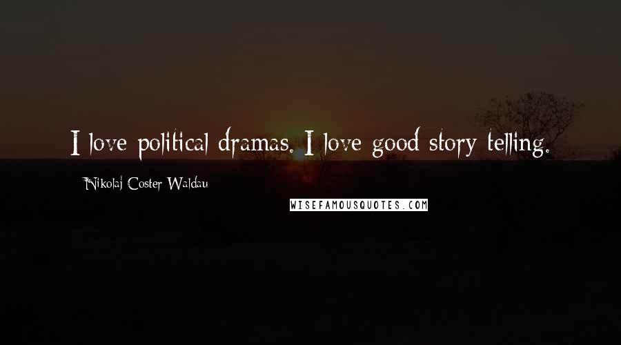 Nikolaj Coster-Waldau quotes: I love political dramas. I love good story-telling.
