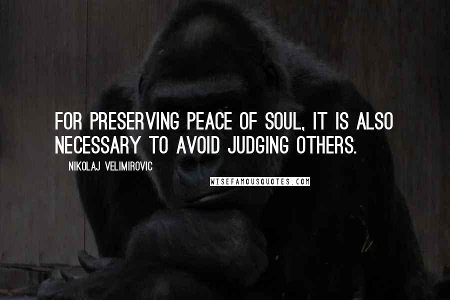 Nikolaj Velimirovic quotes: For preserving peace of soul, it is also necessary to avoid judging others.