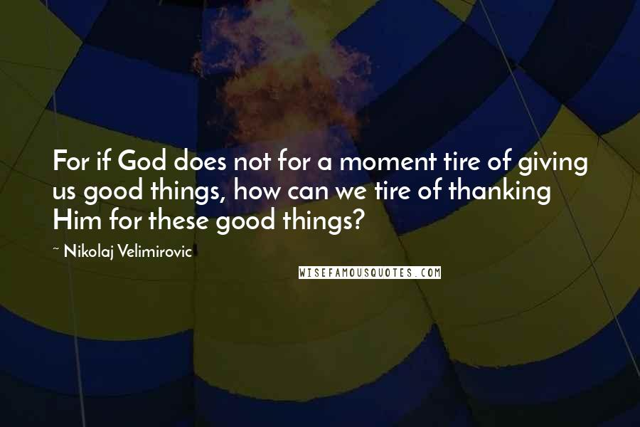 Nikolaj Velimirovic quotes: For if God does not for a moment tire of giving us good things, how can we tire of thanking Him for these good things?