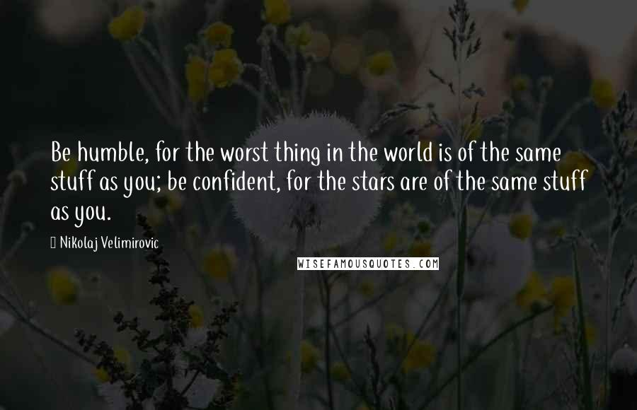 Nikolaj Velimirovic quotes: Be humble, for the worst thing in the world is of the same stuff as you; be confident, for the stars are of the same stuff as you.