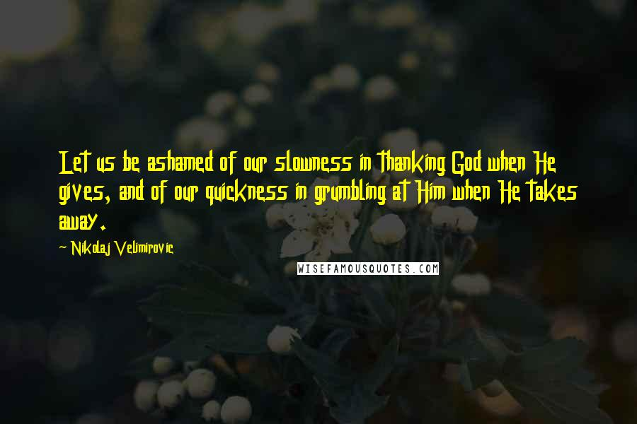Nikolaj Velimirovic quotes: Let us be ashamed of our slowness in thanking God when He gives, and of our quickness in grumbling at Him when He takes away.