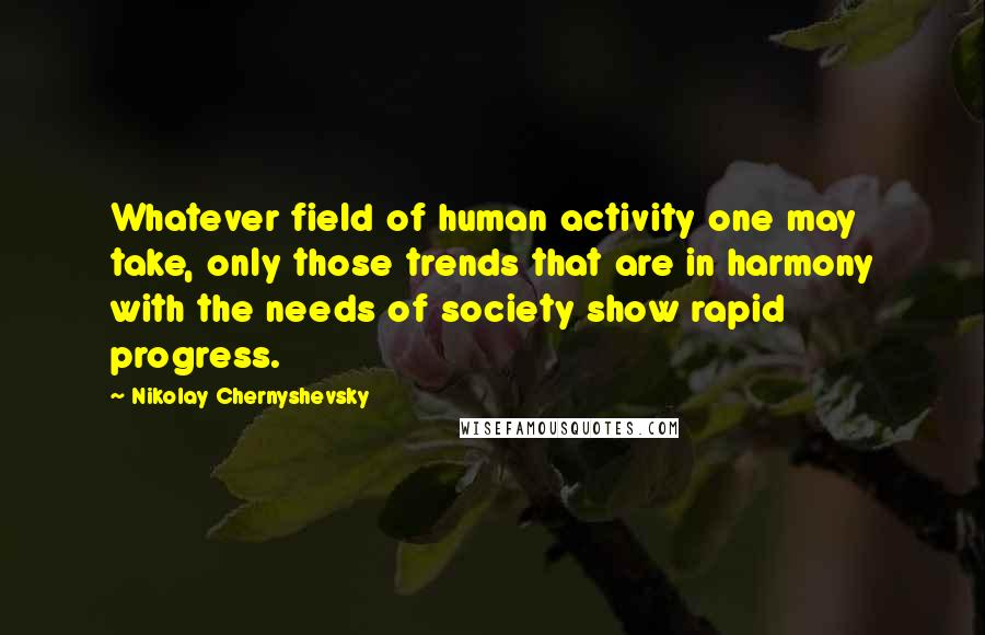 Nikolay Chernyshevsky quotes: Whatever field of human activity one may take, only those trends that are in harmony with the needs of society show rapid progress.