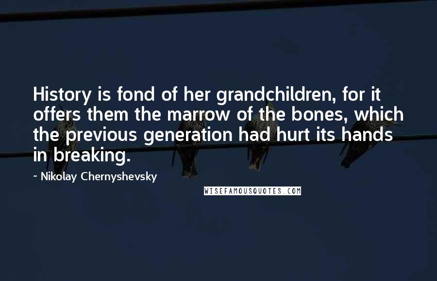 Nikolay Chernyshevsky quotes: History is fond of her grandchildren, for it offers them the marrow of the bones, which the previous generation had hurt its hands in breaking.