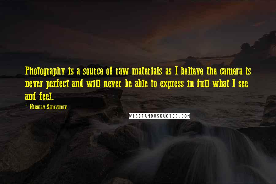 Nikolay Semyonov quotes: Photography is a source of raw materials as I believe the camera is never perfect and will never be able to express in full what I see and feel.
