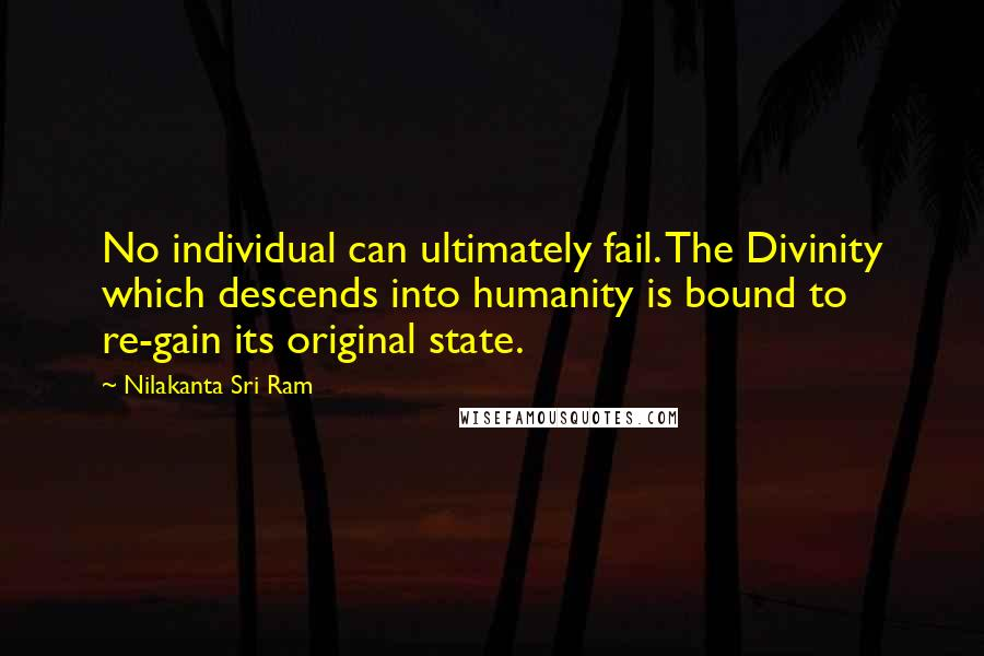 Nilakanta Sri Ram quotes: No individual can ultimately fail. The Divinity which descends into humanity is bound to re-gain its original state.