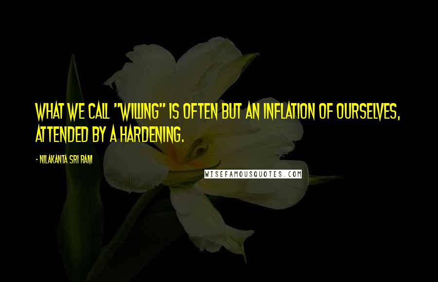 "Nilakanta Sri Ram quotes: What we call ""willing"" is often but an inflation of ourselves, attended by a hardening."