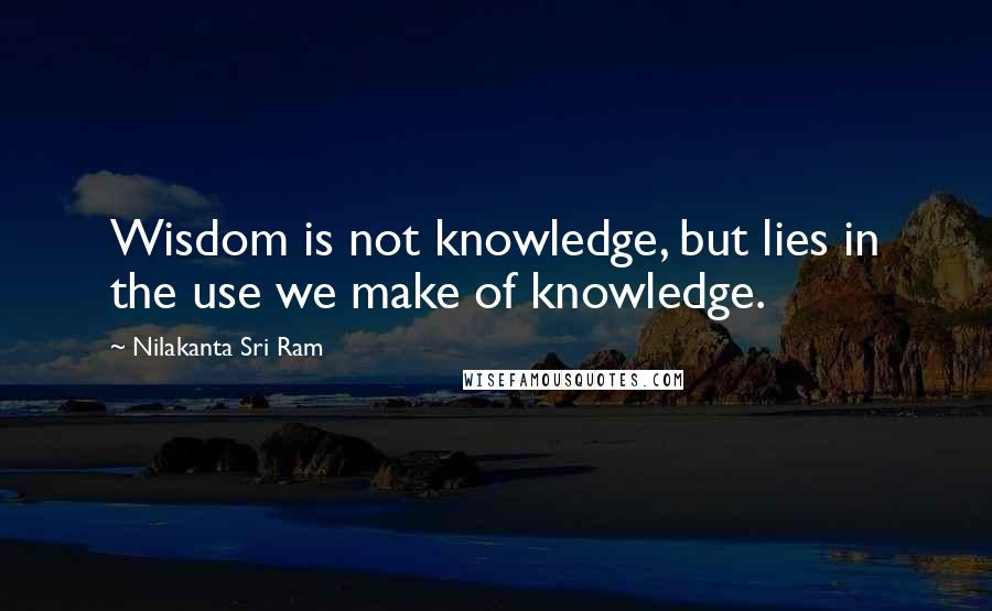 Nilakanta Sri Ram quotes: Wisdom is not knowledge, but lies in the use we make of knowledge.