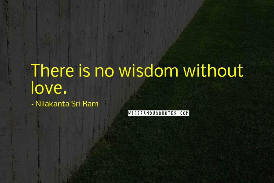 Nilakanta Sri Ram quotes: There is no wisdom without love.