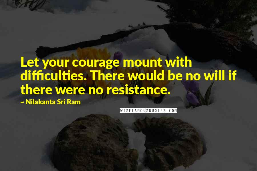 Nilakanta Sri Ram quotes: Let your courage mount with difficulties. There would be no will if there were no resistance.