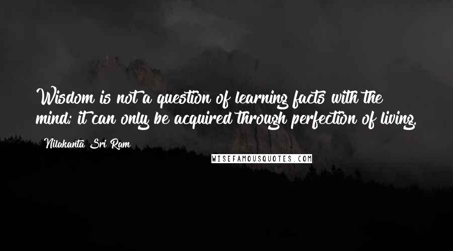 Nilakanta Sri Ram quotes: Wisdom is not a question of learning facts with the mind; it can only be acquired through perfection of living.