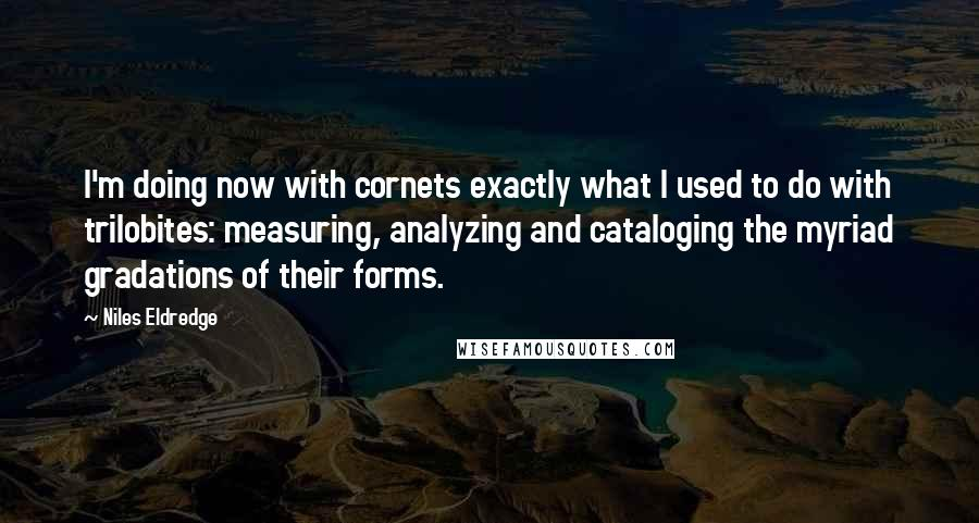 Niles Eldredge quotes: I'm doing now with cornets exactly what I used to do with trilobites: measuring, analyzing and cataloging the myriad gradations of their forms.