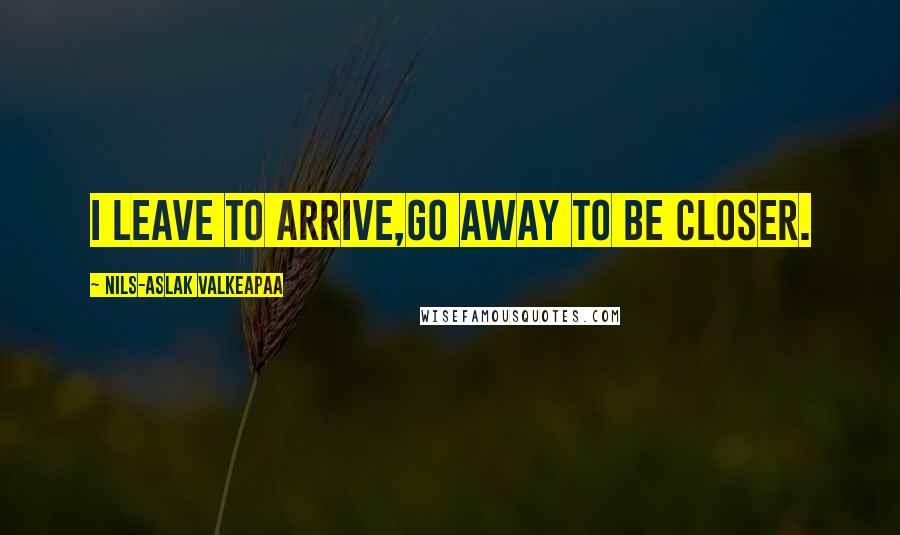 Nils-Aslak Valkeapaa quotes: I leave to arrive,go away to be closer.