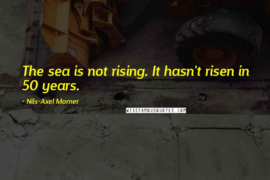 Nils-Axel Morner quotes: The sea is not rising. It hasn't risen in 50 years.