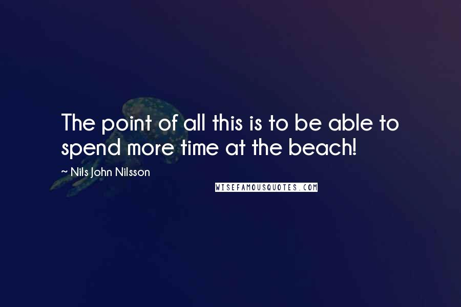 Nils John Nilsson quotes: The point of all this is to be able to spend more time at the beach!