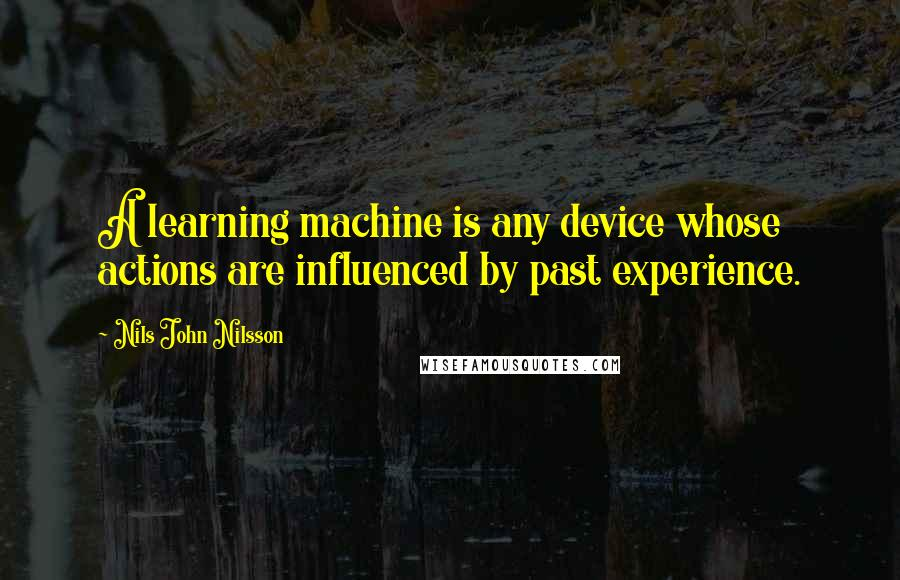 Nils John Nilsson quotes: A learning machine is any device whose actions are influenced by past experience.