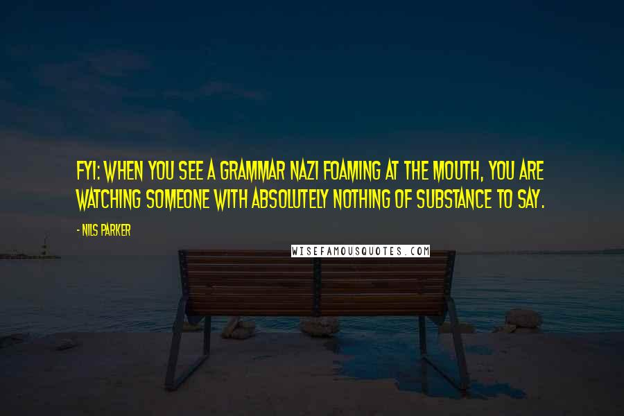 Nils Parker quotes: FYI: when you see a grammar nazi foaming at the mouth, you are watching someone with absolutely nothing of substance to say.
