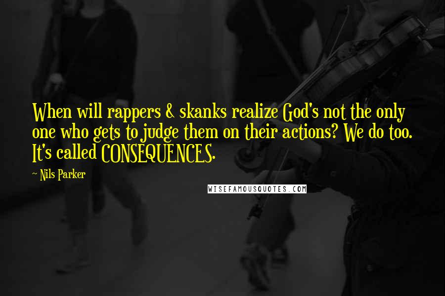 Nils Parker quotes: When will rappers & skanks realize God's not the only one who gets to judge them on their actions? We do too. It's called CONSEQUENCES.