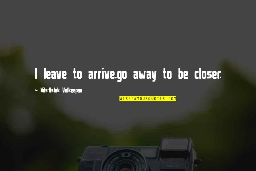 Nils Quotes By Nils-Aslak Valkeapaa: I leave to arrive,go away to be closer.