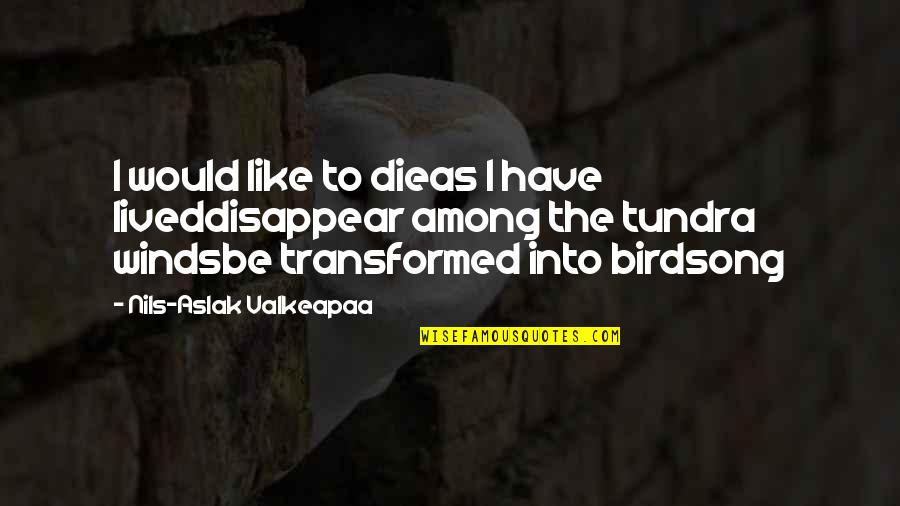 Nils Quotes By Nils-Aslak Valkeapaa: I would like to dieas I have liveddisappear