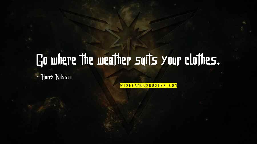 Nilsson Quotes By Harry Nilsson: Go where the weather suits your clothes.
