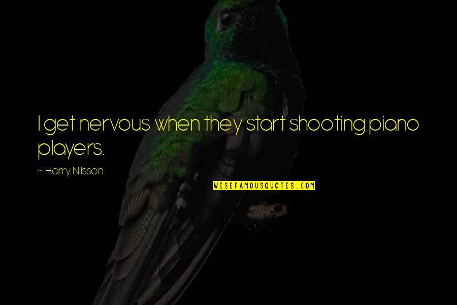 Nilsson Quotes By Harry Nilsson: I get nervous when they start shooting piano