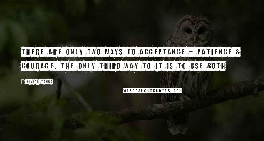 Nimish Tanna quotes: There are only two ways to acceptance - Patience & courage. The only third way to it is to use both