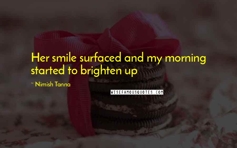 Nimish Tanna quotes: Her smile surfaced and my morning started to brighten up