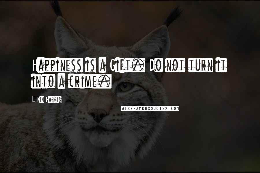 Nin Harris quotes: Happiness is a Gift. Do not turn it into a crime.