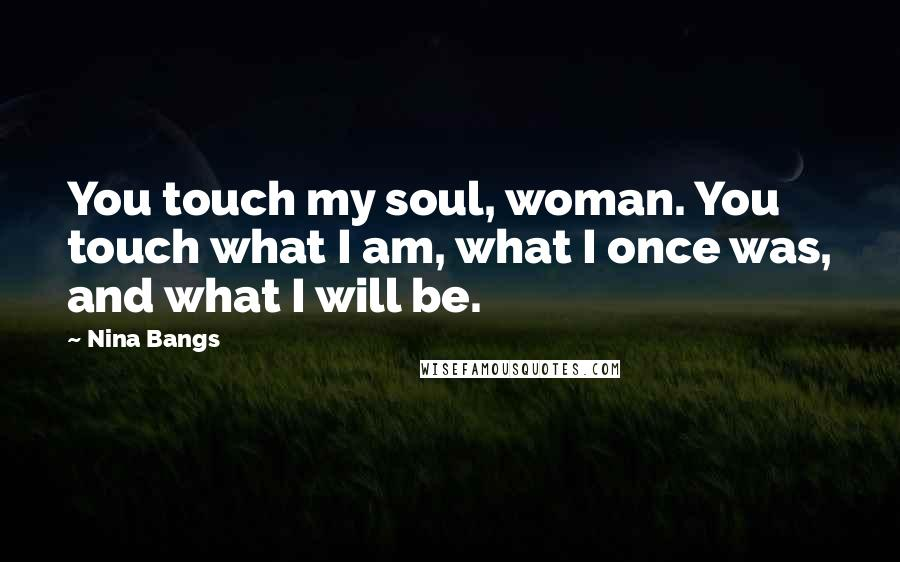 Nina Bangs quotes: You touch my soul, woman. You touch what I am, what I once was, and what I will be.