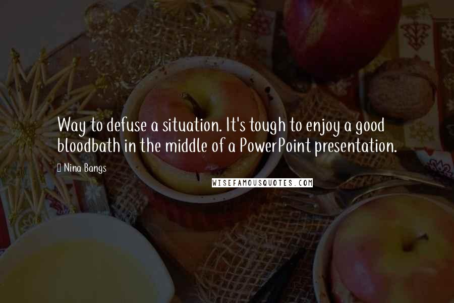 Nina Bangs quotes: Way to defuse a situation. It's tough to enjoy a good bloodbath in the middle of a PowerPoint presentation.