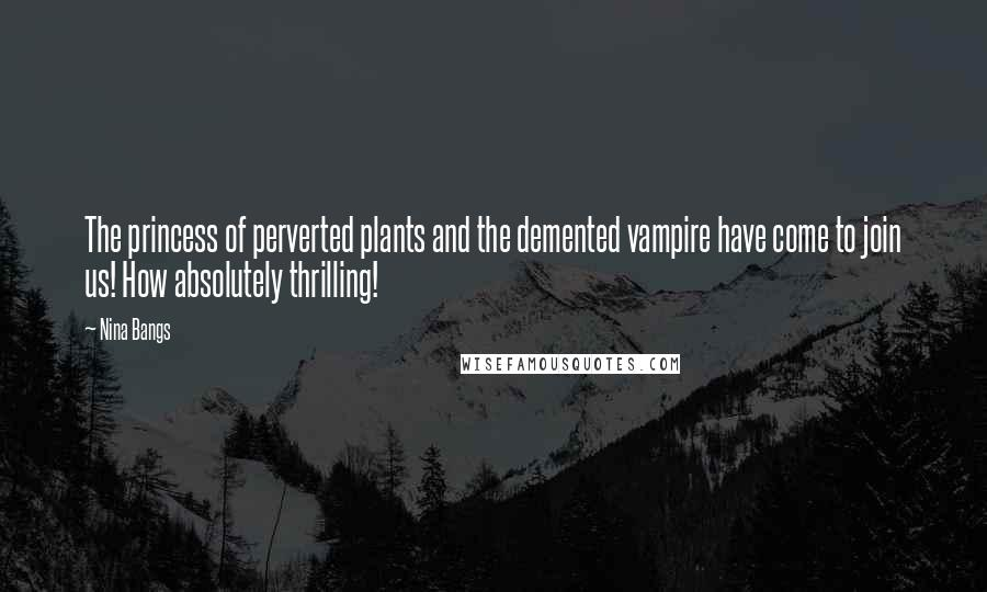 Nina Bangs quotes: The princess of perverted plants and the demented vampire have come to join us! How absolutely thrilling!