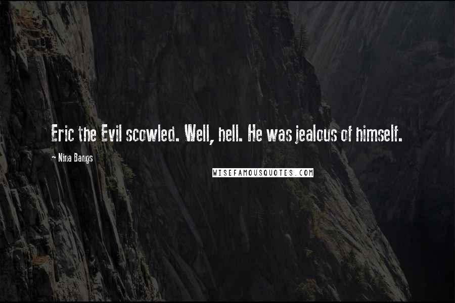 Nina Bangs quotes: Eric the Evil scowled. Well, hell. He was jealous of himself.